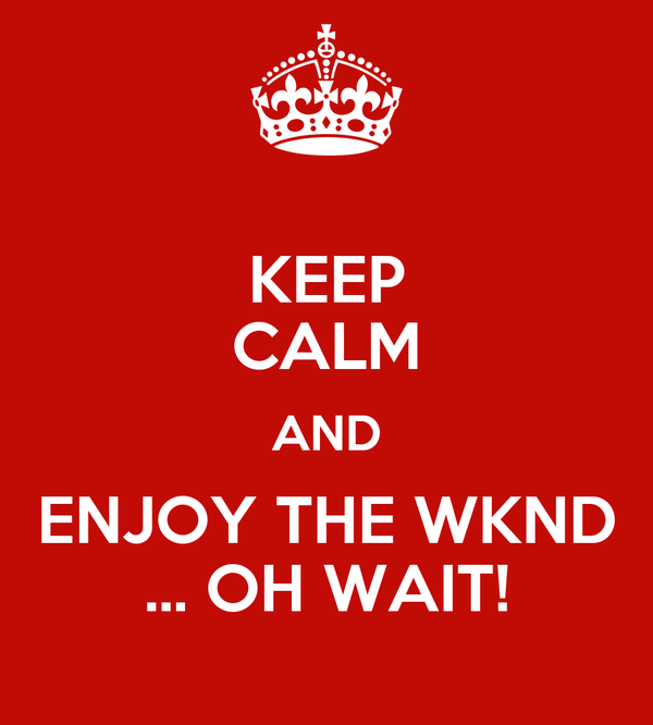 KEEP CALM AND ENJOY THE WKND ... OH WAIT!