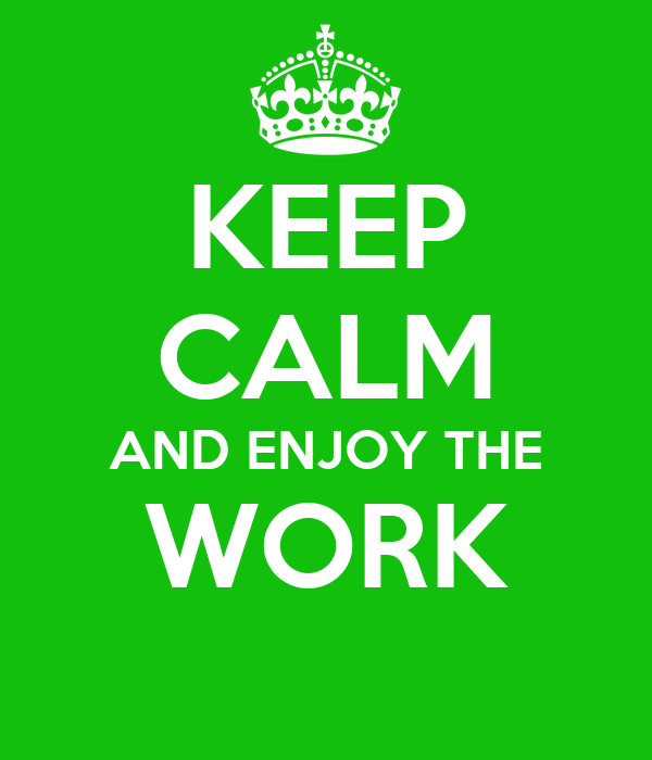 KEEP CALM AND ENJOY THE WORK