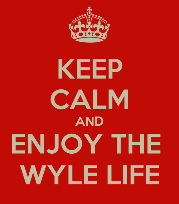 KEEP CALM AND ENJOY THE  WYLE LIFE