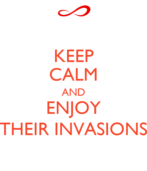 KEEP CALM AND ENJOY THEIR INVASIONS