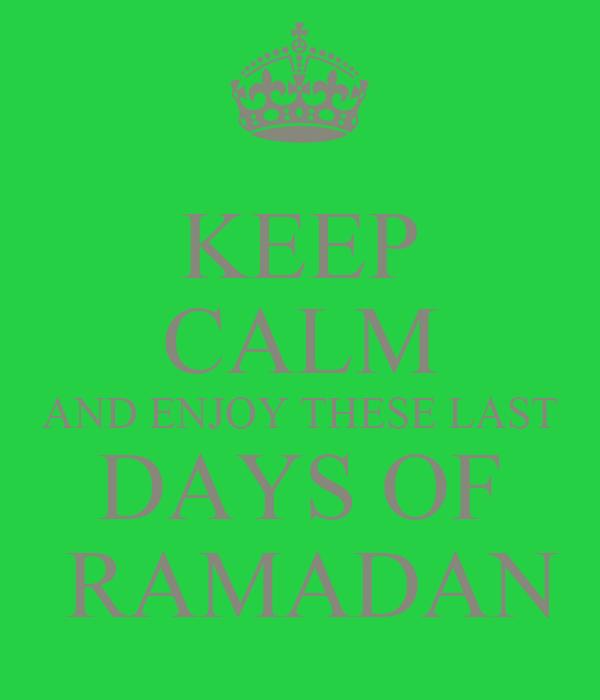 KEEP CALM AND ENJOY THESE LAST DAYS OF  RAMADAN