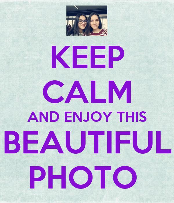 KEEP CALM AND ENJOY THIS BEAUTIFUL PHOTO