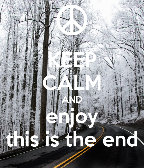 KEEP CALM AND enjoy this is the end