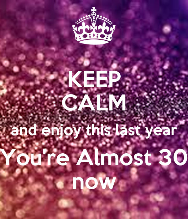 KEEP CALM and enjoy this last year You're Almost 30 now