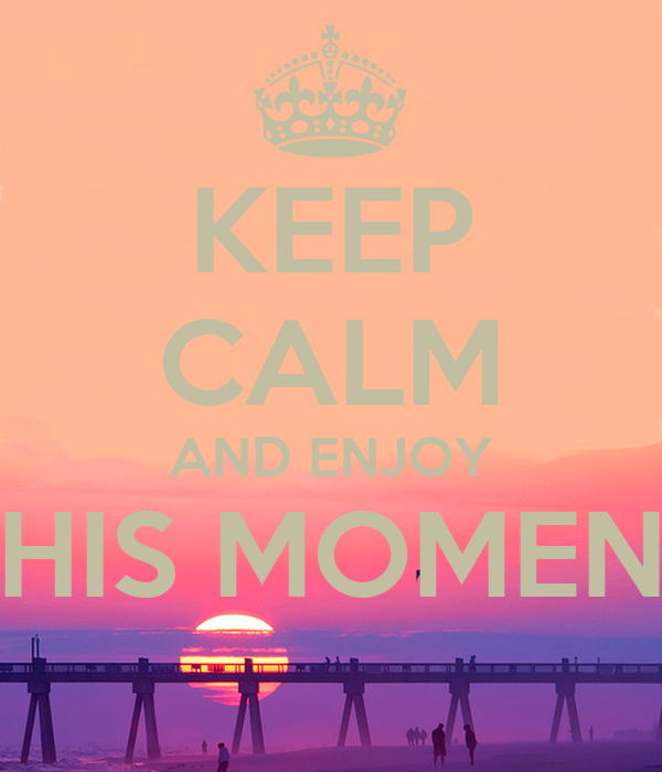 KEEP CALM AND ENJOY THIS MOMENT