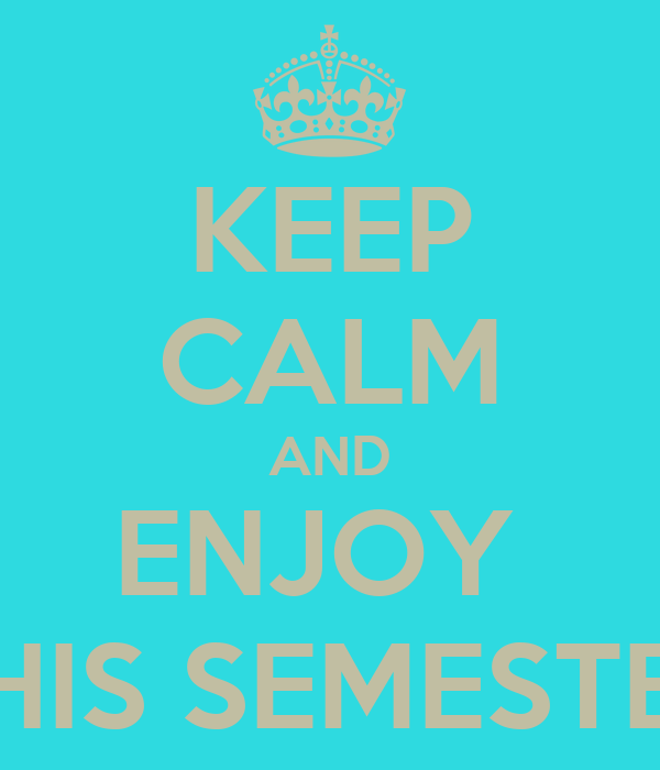 KEEP CALM AND ENJOY  THIS SEMESTER