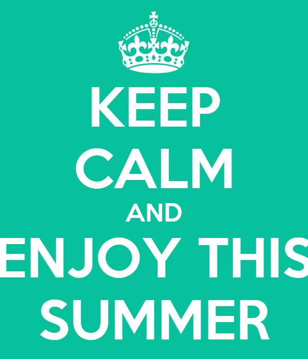KEEP CALM AND ENJOY THIS SUMMER