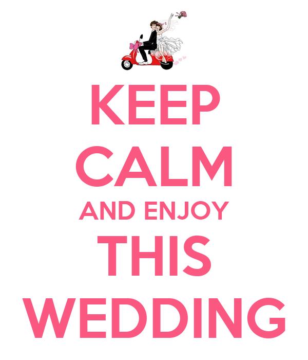 KEEP CALM AND ENJOY THIS WEDDING