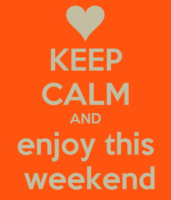 KEEP CALM AND enjoy this  weekend