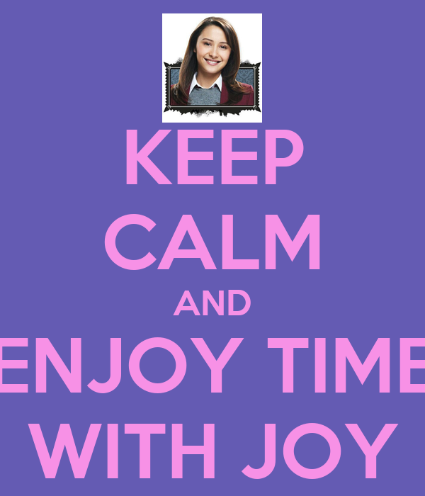 KEEP CALM AND ENJOY TIME WITH JOY