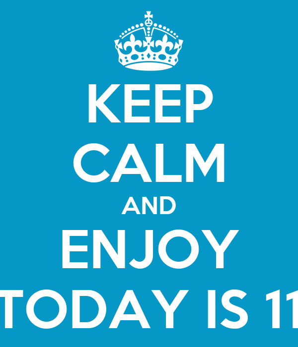 KEEP CALM AND ENJOY TODAY IS 11