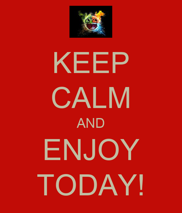 KEEP CALM AND ENJOY TODAY!