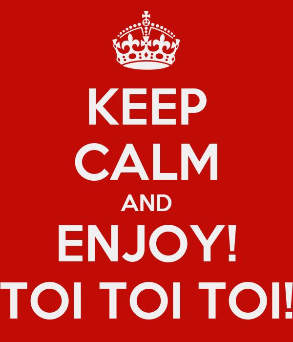 KEEP CALM AND ENJOY! TOI TOI TOI!