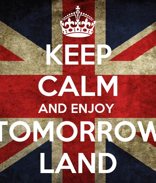 KEEP CALM AND ENJOY  TOMORROW LAND