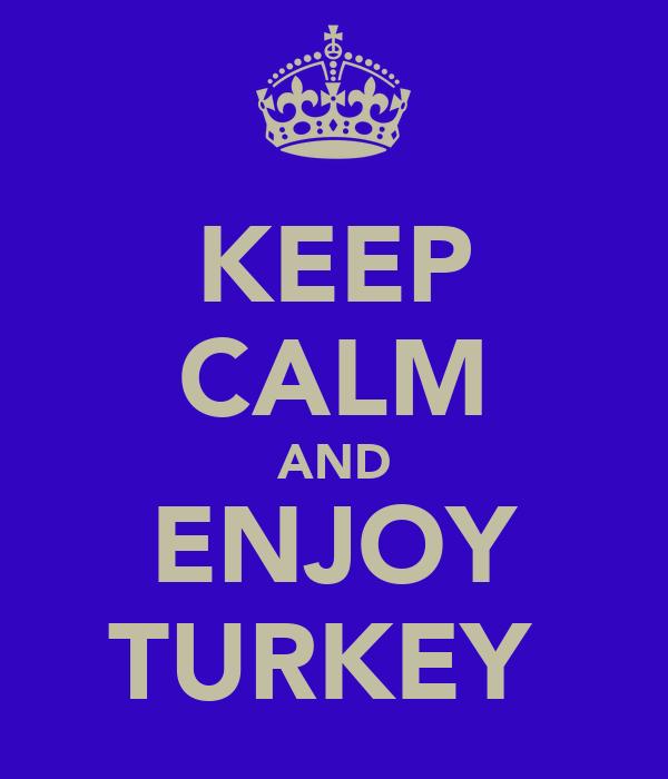 KEEP CALM AND ENJOY TURKEY