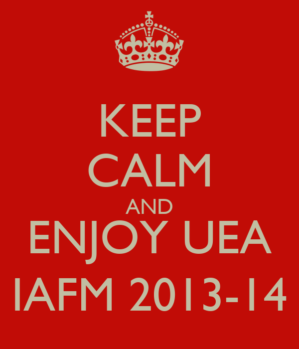 KEEP CALM AND ENJOY UEA IAFM 2013-14