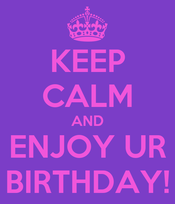 KEEP CALM AND ENJOY UR BIRTHDAY!