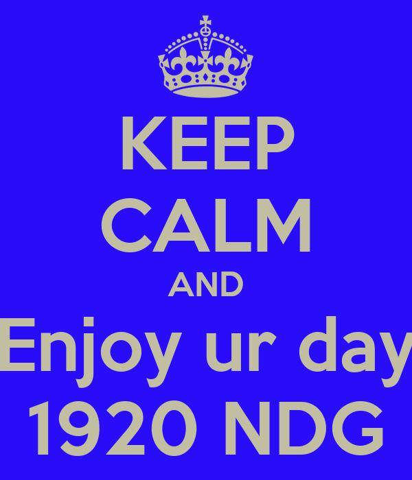 KEEP CALM AND Enjoy ur day 1920 NDG
