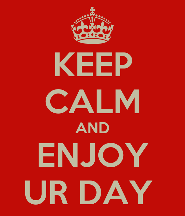 KEEP CALM AND ENJOY UR DAY