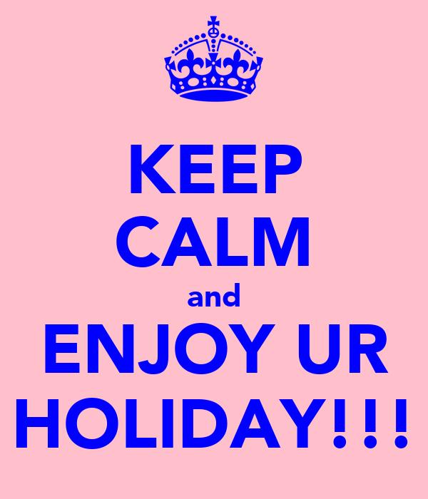 KEEP CALM and ENJOY UR HOLIDAY!!!