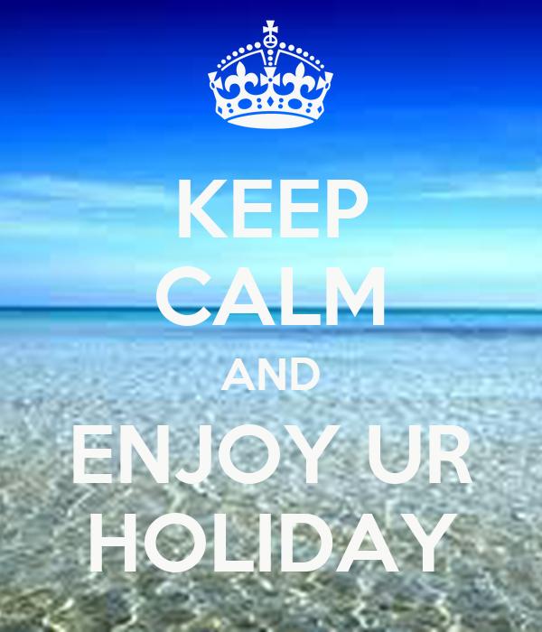 KEEP CALM AND ENJOY UR HOLIDAY