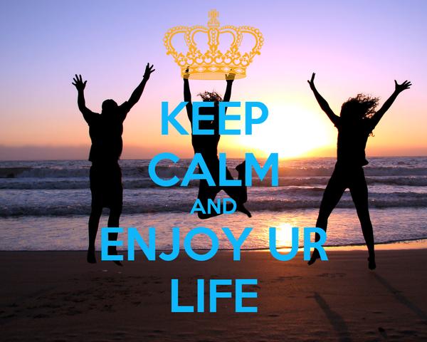 KEEP CALM AND ENJOY UR LIFE