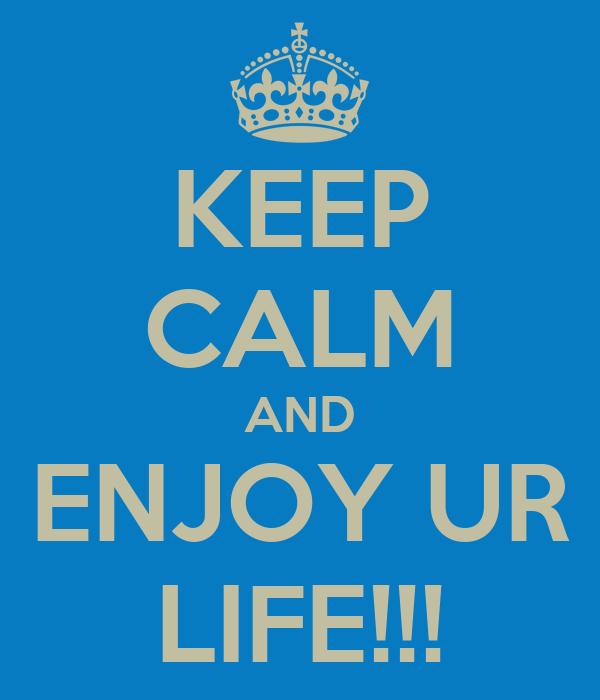 KEEP CALM AND ENJOY UR LIFE!!!