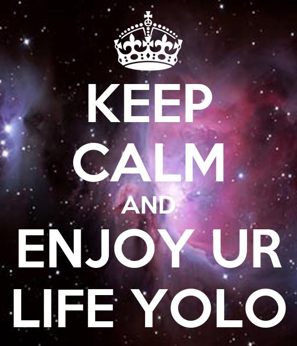 KEEP CALM AND ENJOY UR LIFE YOLO
