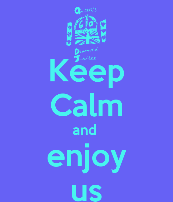 Keep Calm and  enjoy us