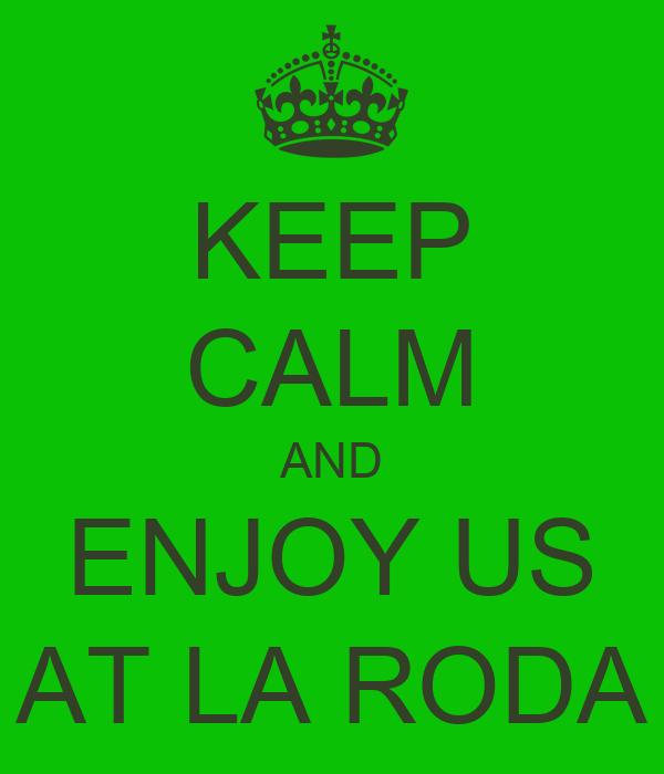 KEEP CALM AND ENJOY US AT LA RODA