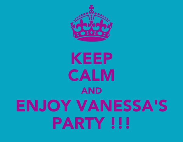 KEEP CALM AND ENJOY VANESSA'S PARTY !!!