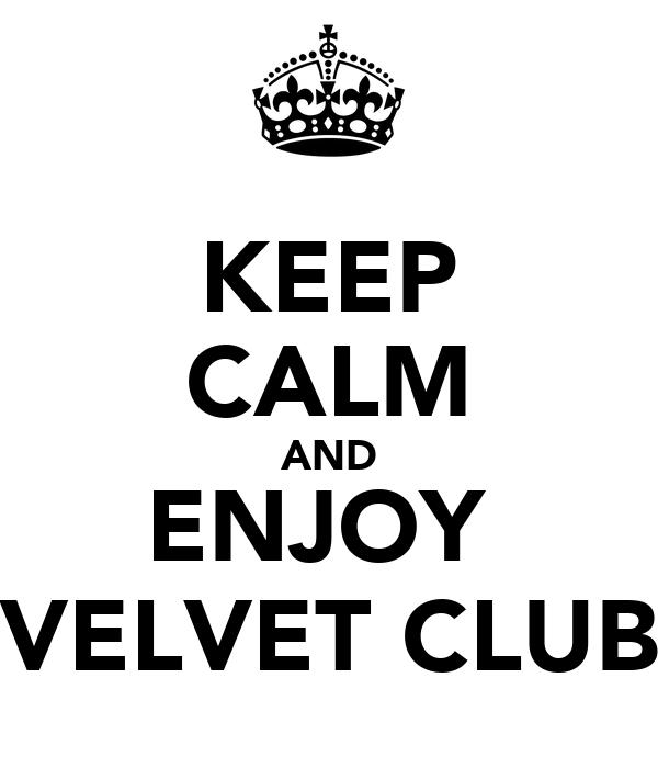KEEP CALM AND ENJOY  VELVET CLUB