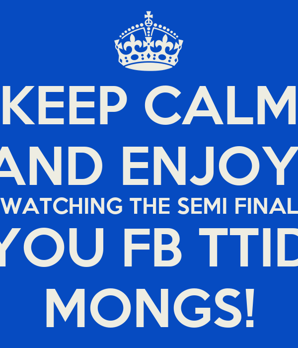 KEEP CALM AND ENJOY  WATCHING THE SEMI FINAL ON TV YOU FB TTID COYS  MONGS!