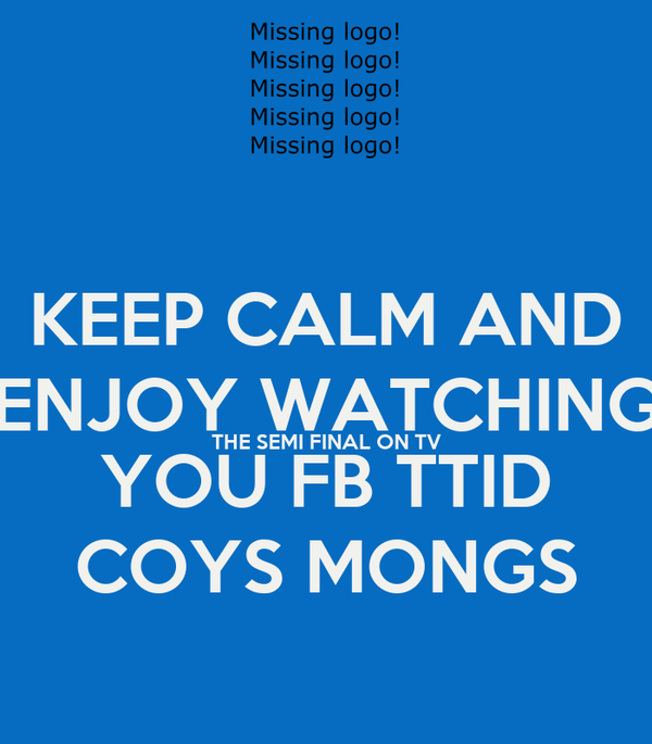 KEEP CALM AND ENJOY WATCHING THE SEMI FINAL ON TV YOU FB TTID COYS MONGS