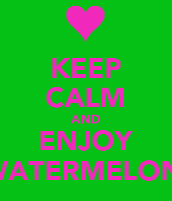 KEEP CALM AND ENJOY  WATERMELONS