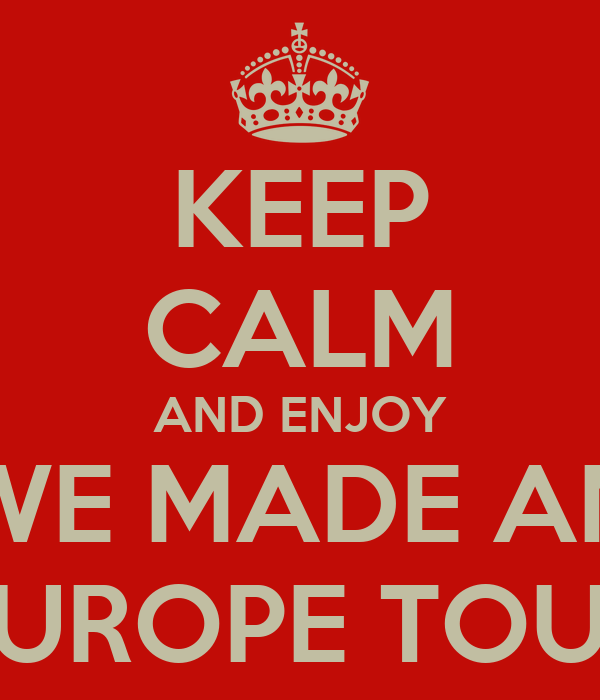KEEP CALM AND ENJOY WE MADE AN EUROPE TOUR