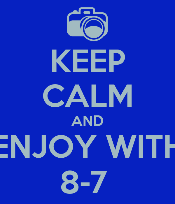 KEEP CALM AND ENJOY WITH 8-7