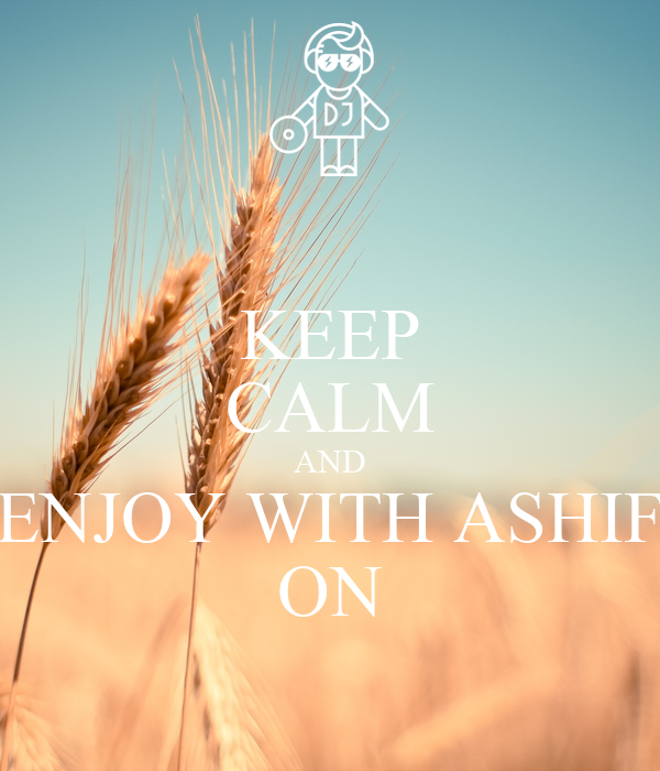 KEEP CALM AND ENJOY WITH ASHIF ON