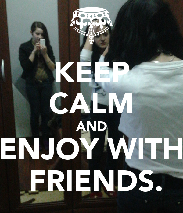 KEEP CALM AND ENJOY WITH  FRIENDS.