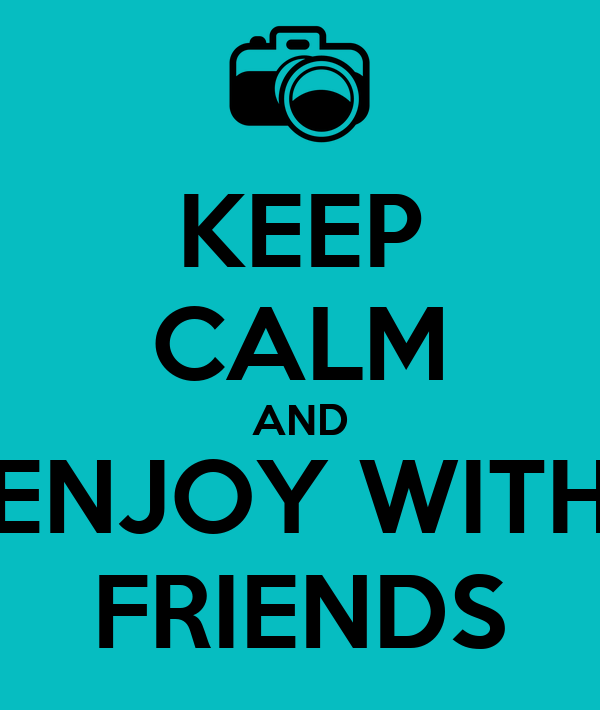 KEEP CALM AND ENJOY WITH FRIENDS