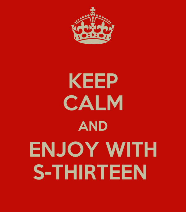 KEEP CALM AND ENJOY WITH S-THIRTEEN