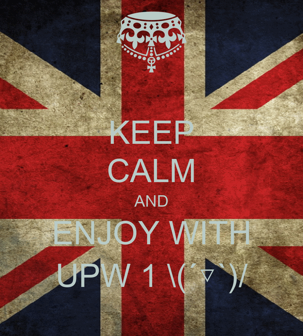 KEEP CALM AND ENJOY WITH UPW 1 \(´▽`)/