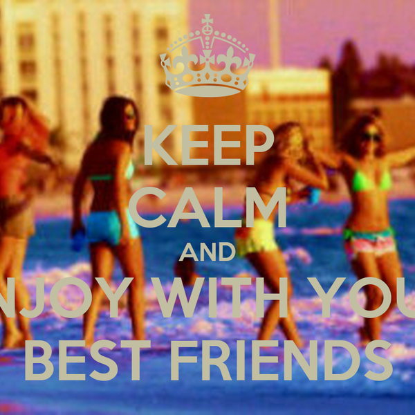 KEEP CALM AND ENJOY WITH YOUR BEST FRIENDS