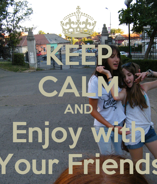 KEEP CALM AND Enjoy with Your Friends