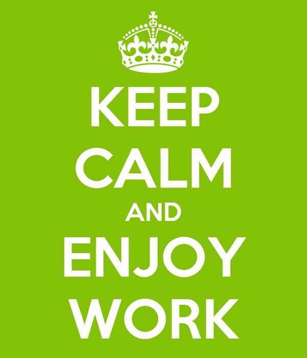 KEEP CALM AND ENJOY WORK