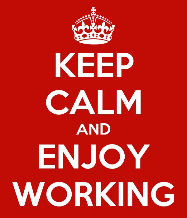 KEEP CALM AND ENJOY WORKING