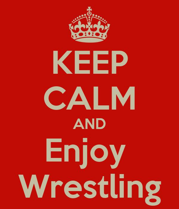 KEEP CALM AND Enjoy  Wrestling