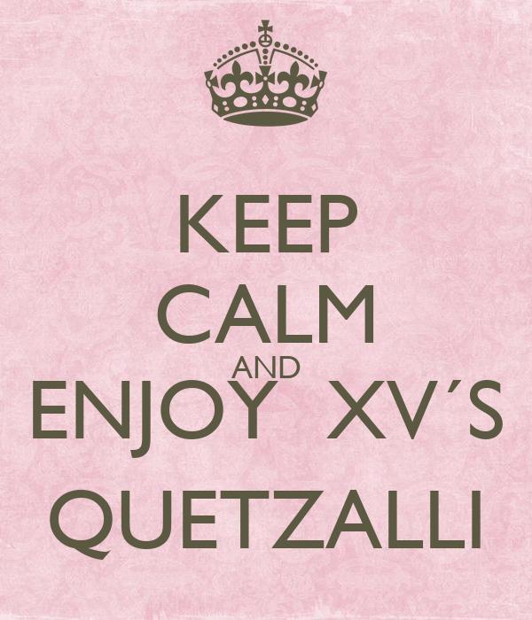 KEEP CALM AND ENJOY  XV´S QUETZALLI