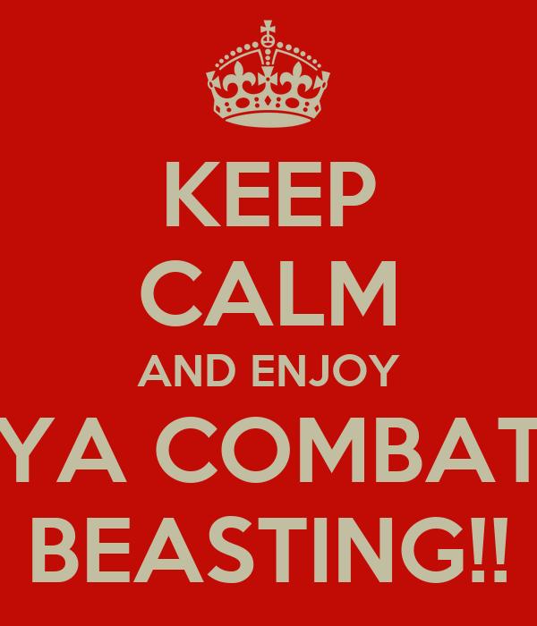 KEEP CALM AND ENJOY YA COMBAT BEASTING!!