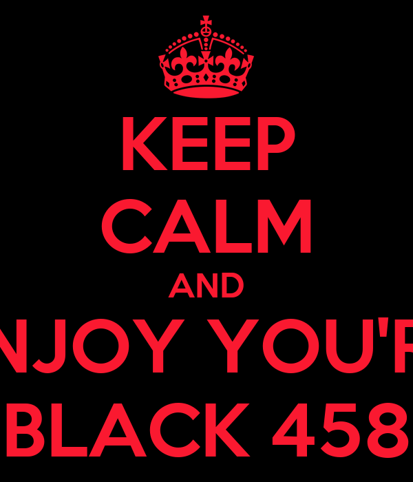KEEP CALM AND ENJOY YOU'RE BLACK 458